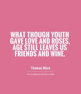 what-though-youth-gave-love-and-roses-age-still-leaves-us-friends-and-wine-quote-1